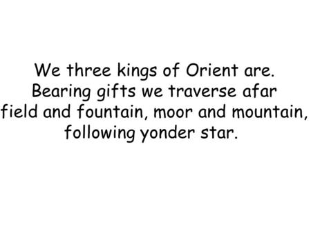 We three kings of Orient are. Bearing gifts we traverse afar field and fountain, moor and mountain, following yonder star.