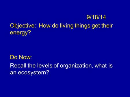 9/18/14 Objective:  How do living things get their energy? Do Now: