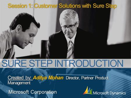 Session 1: Customer Solutions with Sure Step Created by: Aditya Mohan Director, Partner Product Management Microsoft Corporation SURE STEP INTRODUCTION.