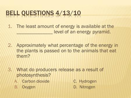 1.The least amount of energy is available at the ______________ level of an energy pyramid. 2.Approximately what percentage of the energy in the plants.