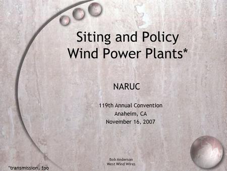 Bob Anderson West Wind Wires Siting and Policy Wind Power Plants* 119th Annual Convention Anaheim, CA November 16, 2007 NARUC *transmission, too.