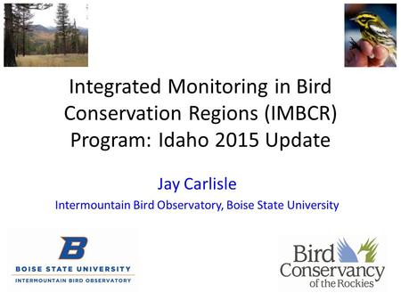 Jay Carlisle Intermountain Bird Observatory, Boise State University Integrated Monitoring in Bird Conservation Regions (IMBCR) Program: Idaho 2015 Update.