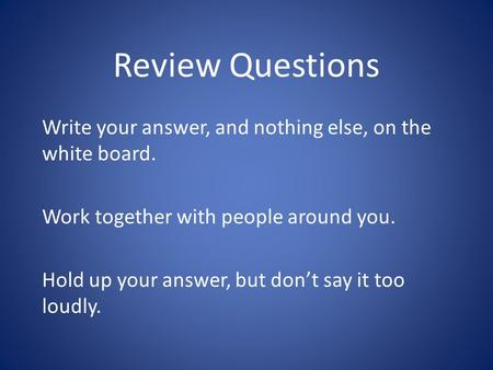 Review Questions Write your answer, and nothing else, on the white board. Work together with people around you. Hold up your answer, but don't say it too.