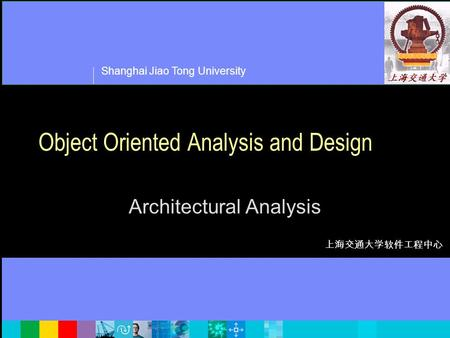 Shanghai Jiao Tong University 上海交通大学软件工程中心 Object Oriented Analysis and Design Architectural Analysis.