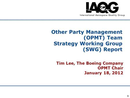 Company Confidential 1 Other Party Management (OPMT) Team Strategy Working Group (SWG) Report Tim Lee, The Boeing Company OPMT Chair January 18, 2012.