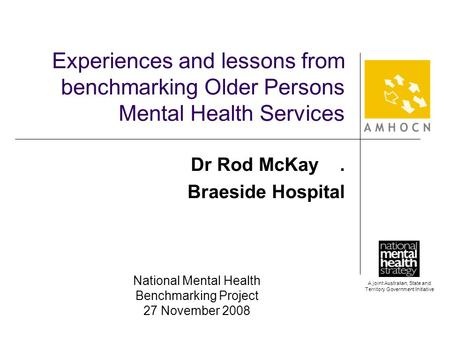 A joint Australian, State and Territory Government Initiative Experiences and lessons from benchmarking Older Persons Mental Health Services Dr Rod McKay.