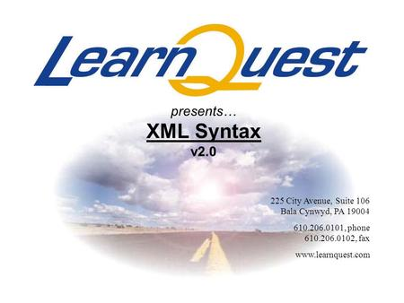 225 City Avenue, Suite 106 Bala Cynwyd, PA 19004 610.206.0101, phone 610.206.0102, fax www.learnquest.com presents… XML Syntax v2.0.