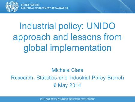 Industrial policy: UNIDO approach and lessons from global implementation Michele Clara Research, Statistics and Industrial Policy Branch 6 May 2014.