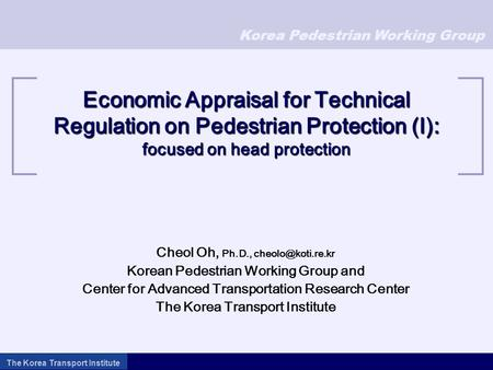 Korea Pedestrian Working Group The Korea Transport Institute Economic Appraisal for Technical Regulation on Pedestrian Protection (I): focused on head.