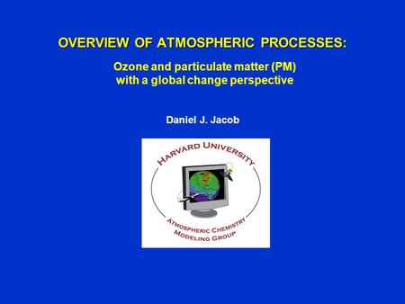 OVERVIEW OF ATMOSPHERIC PROCESSES: Daniel J. Jacob Ozone and particulate matter (PM) with a global change perspective.