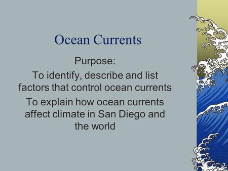 Ocean Currents Purpose: To identify, describe and list factors that control ocean currents To explain how ocean currents affect climate in San Diego and.