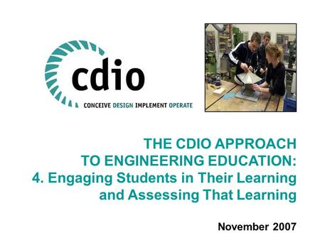 THE CDIO APPROACH TO ENGINEERING EDUCATION: 4. Engaging Students in Their Learning and Assessing That Learning November 2007.