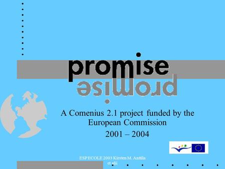ESP ECOLE 2003 Kirsten M. Anttila et alii A Comenius 2.1 project funded by the European Commission 2001 – 2004.