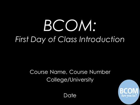 Course Name, Course Number College/University Date BCOM: First Day of Class Introduction.