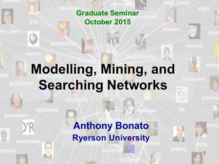 1 Modelling, Mining, and Searching Networks Anthony Bonato Ryerson University Graduate Seminar October 2015.