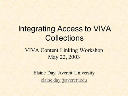 Integrating Access to VIVA Collections VIVA Content Linking Workshop May 22, 2003 Elaine Day, Averett University