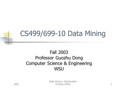 9/03 Data Mining – Introduction G Dong (WSU)1 CS499/699-10 Data Mining Fall 2003 Professor Guozhu Dong Computer Science & Engineering WSU.
