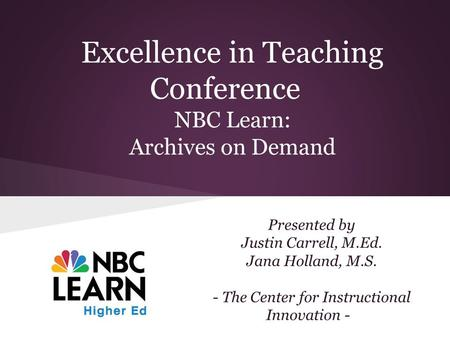 Excellence in Teaching Conference NBC Learn: Archives on Demand Presented by Justin Carrell, M.Ed. Jana Holland, M.S. - The Center for Instructional Innovation.