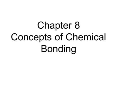 Chapter 8 Concepts of Chemical Bonding. Chemical Bonds Three types: –Ionic Electrostatic attraction between ions Covalent Sharing of electrons Metallic.