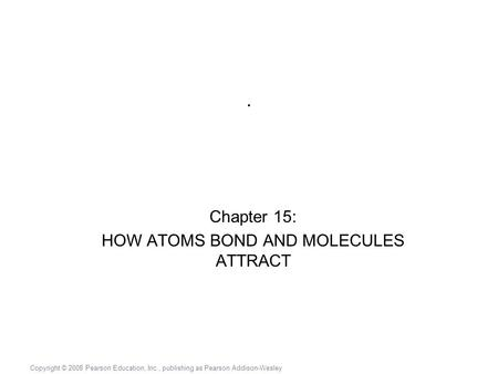 Copyright © 2008 Pearson Education, Inc., publishing as Pearson Addison-Wesley. Chapter 15: HOW ATOMS BOND AND MOLECULES ATTRACT.