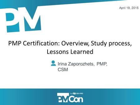 PMP Certification: Overview, Study process, Lessons Learned Irina Zaporozhets, PMP, CSM April 19, 2015.