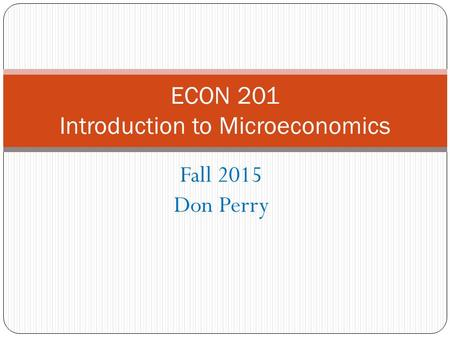 Fall 2015 Don Perry ECON 201 Introduction to Microeconomics.