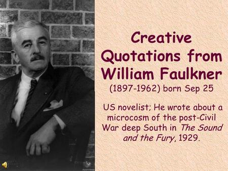 Creative Quotations from William Faulkner (1897-1962) born Sep 25 US novelist; He wrote about a microcosm of the post-Civil War deep South in The Sound.