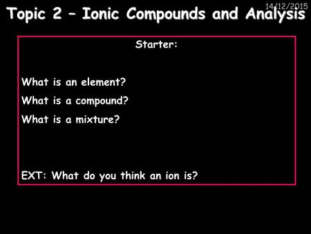14/12/2015 Topic 2 – Ionic Compounds and Analysis Starter: What is an element? What is a compound? What is a mixture? EXT: What do you think an ion is?