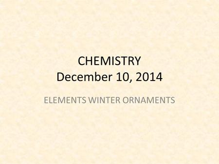 CHEMISTRY December 10, 2014 ELEMENTS WINTER ORNAMENTS.