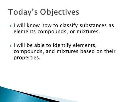  I will know how to classify substances as elements compounds, or mixtures.  I will be able to identify elements, compounds, and mixtures based on their.