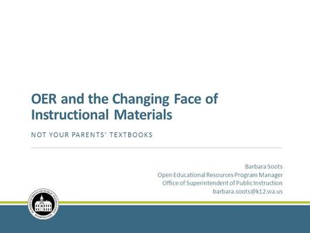 OER and the Changing Face of Instructional Materials NOT YOUR PARENTS' TEXTBOOKS Barbara Soots Open Educational Resources Program Manager Office of Superintendent.