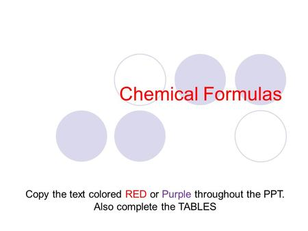 Chemical Formulas Copy the text colored RED or Purple throughout the PPT. Also complete the TABLES.