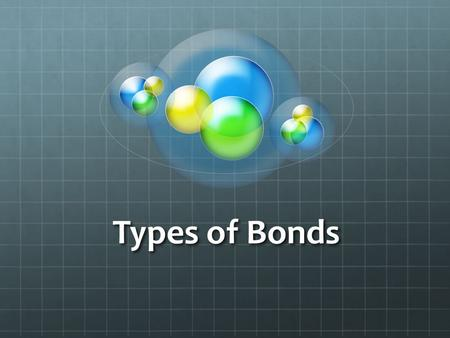 Types of Bonds. There are two main types of bonds that atoms can form Covalent Bonds Ionic Bonds.