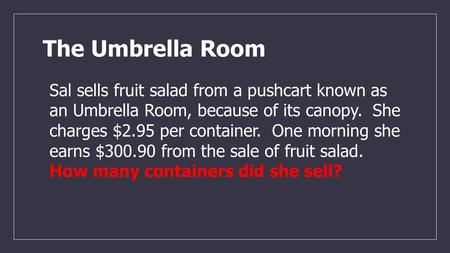 The Umbrella Room Sal sells fruit salad from a pushcart known as an Umbrella Room, because of its canopy. She charges $2.95 per container. One morning.