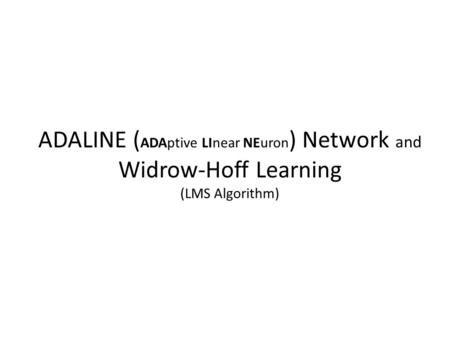 ADALINE ( ADAptive LInear NEuron ) Network and Widrow-Hoff Learning (LMS Algorithm)