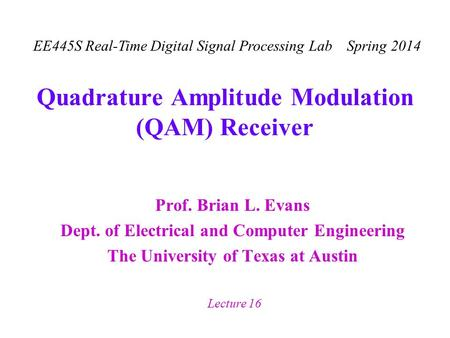 EE445S Real-Time Digital Signal Processing Lab Spring 2014 Lecture 16 Quadrature Amplitude Modulation (QAM) Receiver Prof. Brian L. Evans Dept. of Electrical.
