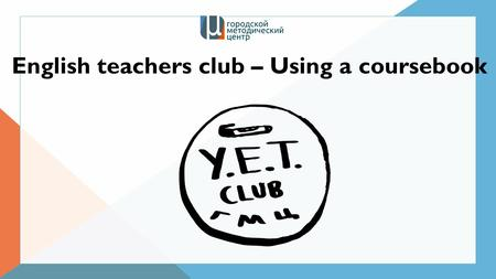 English teachers club – Using a coursebook. Talk about your experience What coursebooks are you currently using? How good are they? Who chose the coursebook.