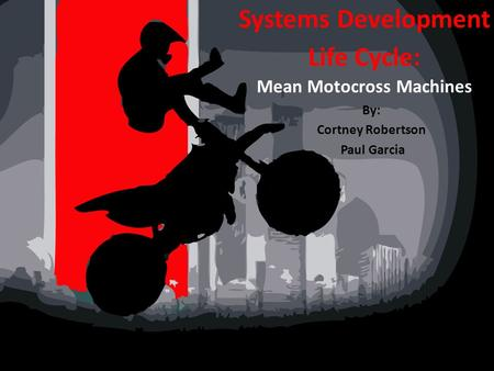 Systems Development Life Cycle: Mean Motocross Machines By: Cortney Robertson Paul Garcia.