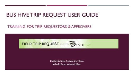 BUS HIVE TRIP REQUEST USER GUIDE TRAINING FOR TRIP REQUESTORS & APPROVERS California State University, Chico Vehicle Reservations Office.