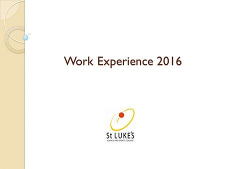 Work Experience 2016. Dates of Work Experience 2016 Monday 18 th to Friday 22 nd April.