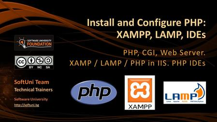 Install and Configure PHP: XAMPP, LAMP, IDEs PHP, CGI, Web Server. XAMP / LAMP / PHP in IIS. PHP IDEs SoftUni Team Technical Trainers Software University.
