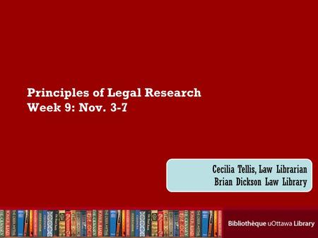 Cecilia Tellis, Law Librarian Brian Dickson Law Library Principles of Legal Research Week 9: Nov. 3-7.
