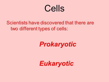 Cells Scientists have discovered that there are two different types of cells: Prokaryotic Eukaryotic.