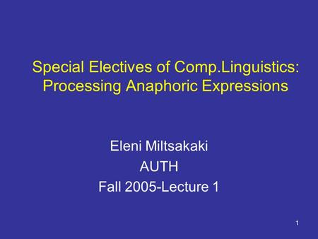 1 Special Electives of Comp.Linguistics: Processing Anaphoric Expressions Eleni Miltsakaki AUTH Fall 2005-Lecture 1.