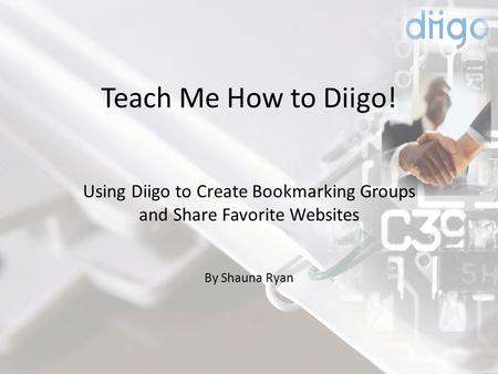 Teach Me How to Diigo! Using Diigo to Create Bookmarking Groups and Share Favorite Websites By Shauna Ryan.