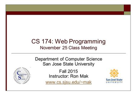CS 174: Web Programming November 25 Class Meeting Department of Computer Science San Jose State University Fall 2015 Instructor: Ron Mak www.cs.sjsu.edu/~mak.