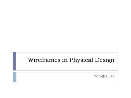 Wireframes in Physical Design Yonglei Tao. 1-2 Website Wireframes  A visual guide that represents the framework of a website  Created for the purpose.