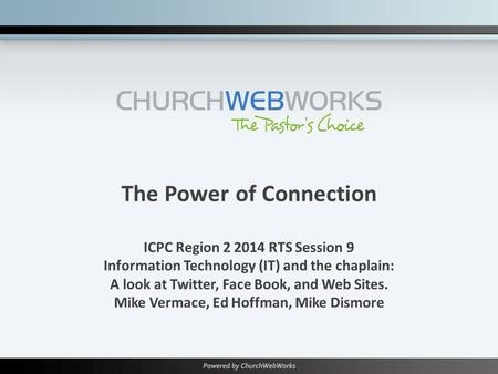 The Power of Connection ICPC Region 2 2014 RTS Session 9 Information Technology (IT) and the chaplain: A look at Twitter, Face Book, and Web Sites. Mike.