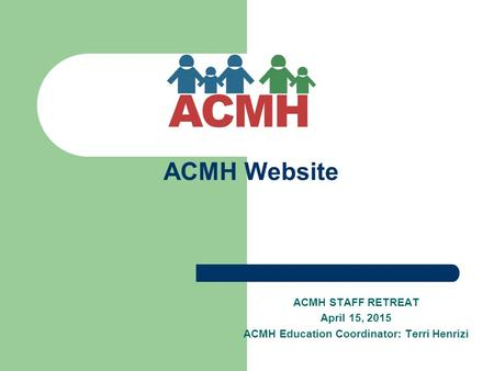 ACMH Website ACMH STAFF RETREAT April 15, 2015 ACMH Education Coordinator: Terri Henrizi.