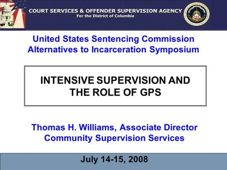INTENSIVE SUPERVISION AND THE ROLE OF GPS Thomas H. Williams, Associate Director Community Supervision Services July 14-15, 2008 United States Sentencing.